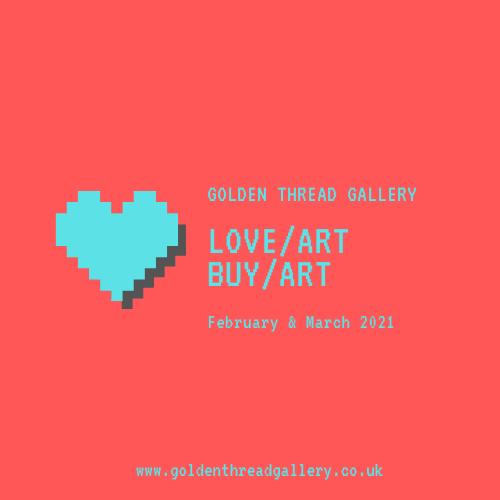 LOVE ART BUY ART | Tuesday 2 February  – Thursday 11 March 2021 | Golden Thread Gallery